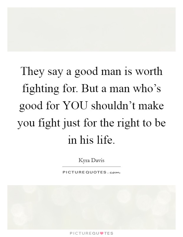 They say a good man is worth fighting for. But a man who's good for YOU shouldn't make you fight just for the right to be in his life Picture Quote #1