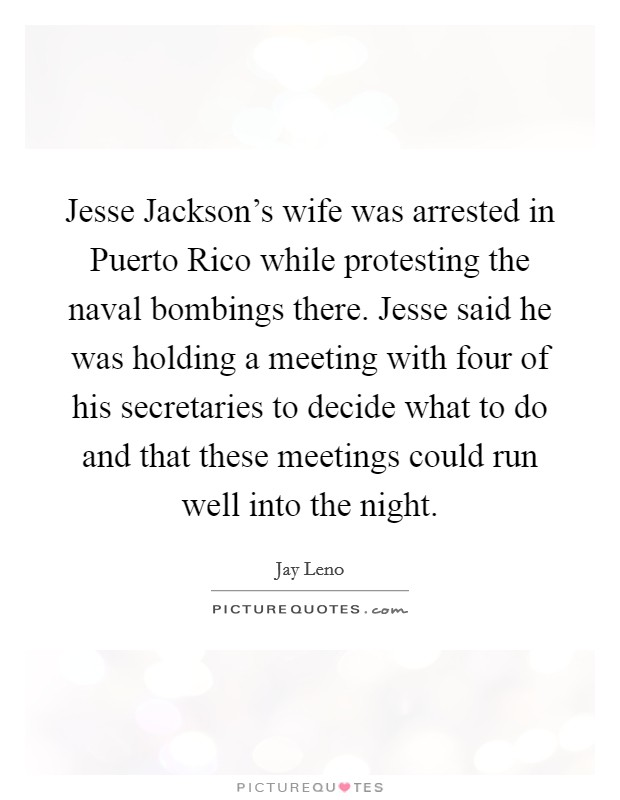 Jesse Jackson's wife was arrested in Puerto Rico while protesting the naval bombings there. Jesse said he was holding a meeting with four of his secretaries to decide what to do and that these meetings could run well into the night Picture Quote #1