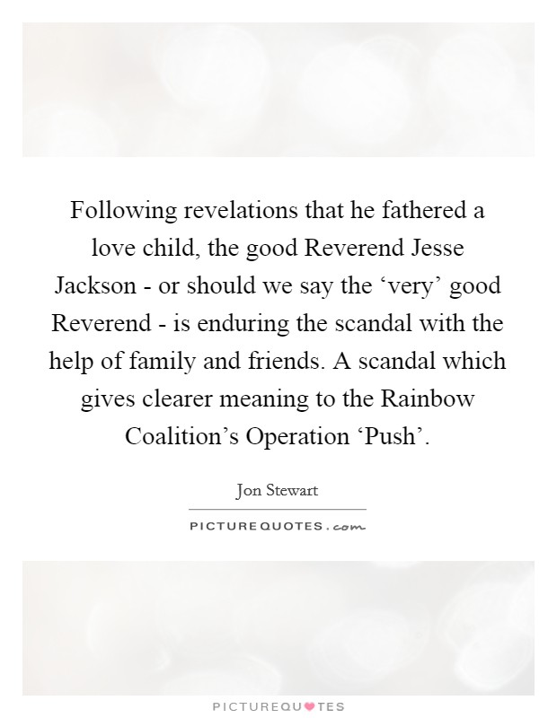 Following revelations that he fathered a love child, the good Reverend Jesse Jackson - or should we say the 'very' good Reverend - is enduring the scandal with the help of family and friends. A scandal which gives clearer meaning to the Rainbow Coalition's Operation 'Push' Picture Quote #1