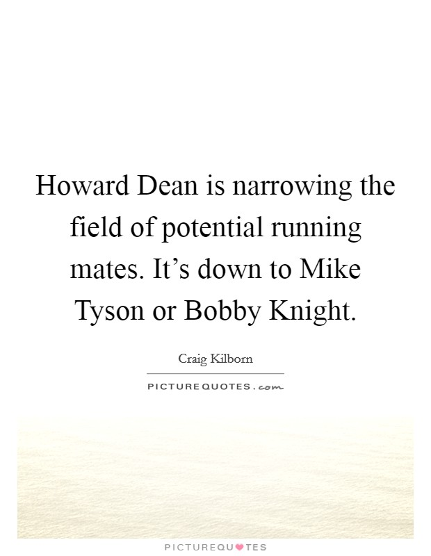 Howard Dean is narrowing the field of potential running mates. It's down to Mike Tyson or Bobby Knight Picture Quote #1