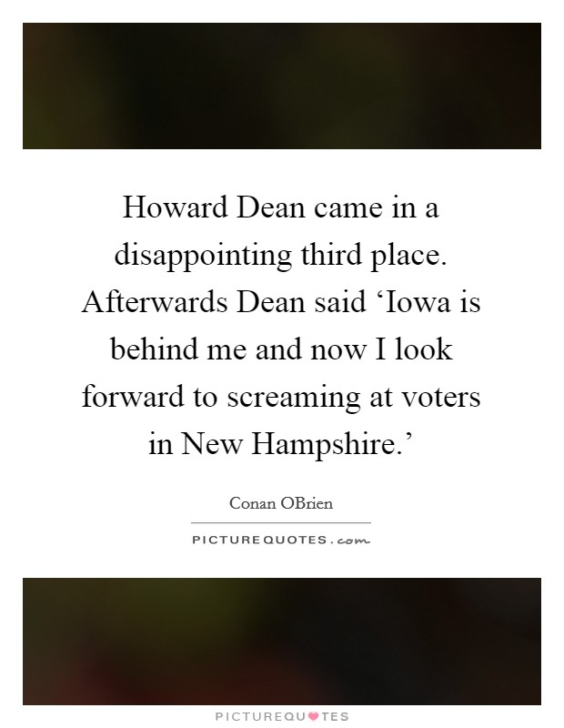 Howard Dean came in a disappointing third place. Afterwards Dean said 'Iowa is behind me and now I look forward to screaming at voters in New Hampshire.' Picture Quote #1