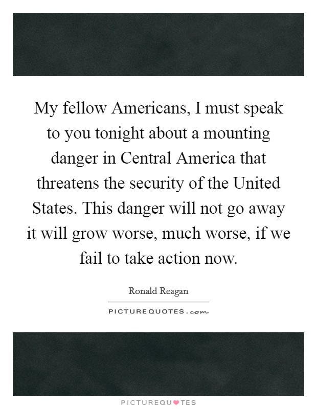 My fellow Americans, I must speak to you tonight about a mounting danger in Central America that threatens the security of the United States. This danger will not go away it will grow worse, much worse, if we fail to take action now Picture Quote #1