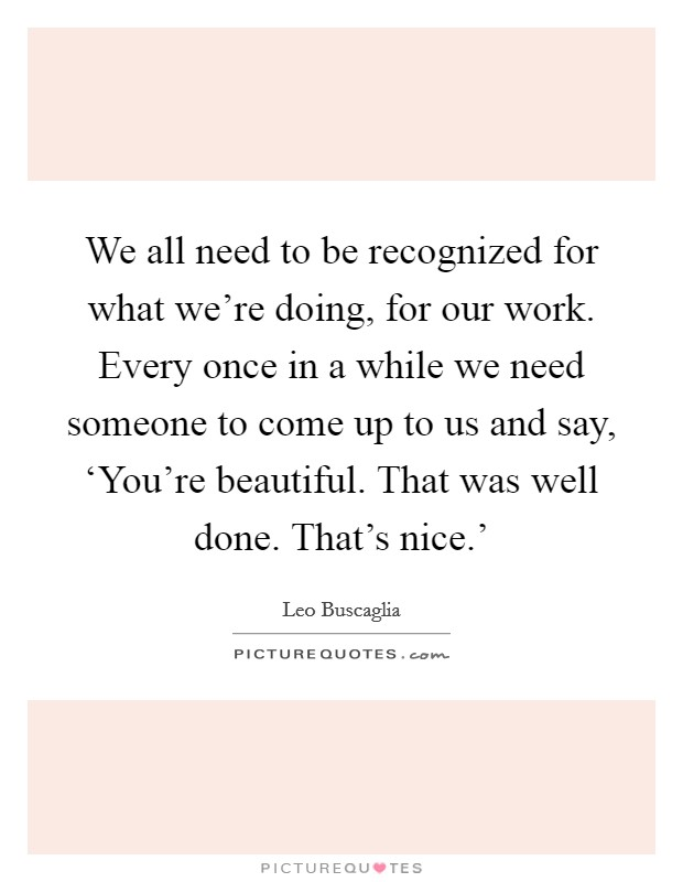 We all need to be recognized for what we're doing, for our work. Every once in a while we need someone to come up to us and say, 'You're beautiful. That was well done. That's nice.' Picture Quote #1