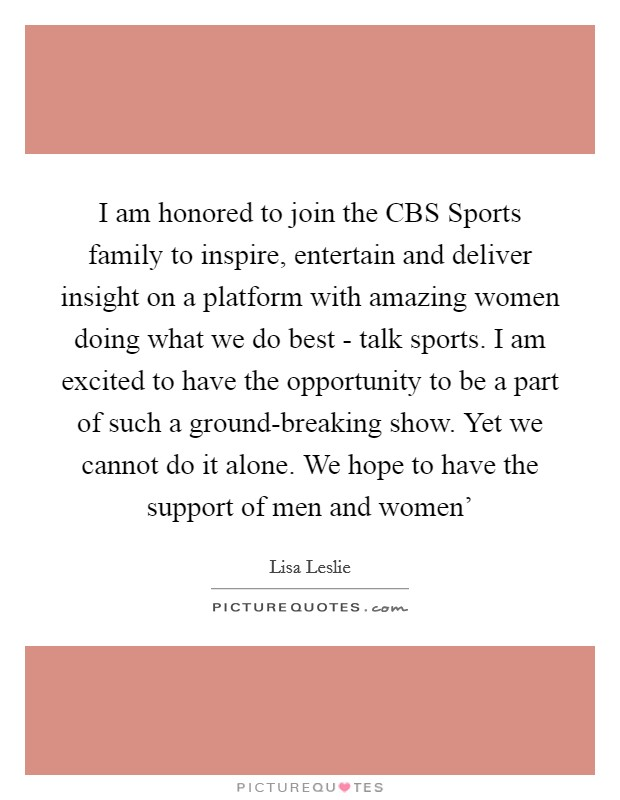 I am honored to join the CBS Sports family to inspire, entertain and deliver insight on a platform with amazing women doing what we do best - talk sports. I am excited to have the opportunity to be a part of such a ground-breaking show. Yet we cannot do it alone. We hope to have the support of men and women' Picture Quote #1