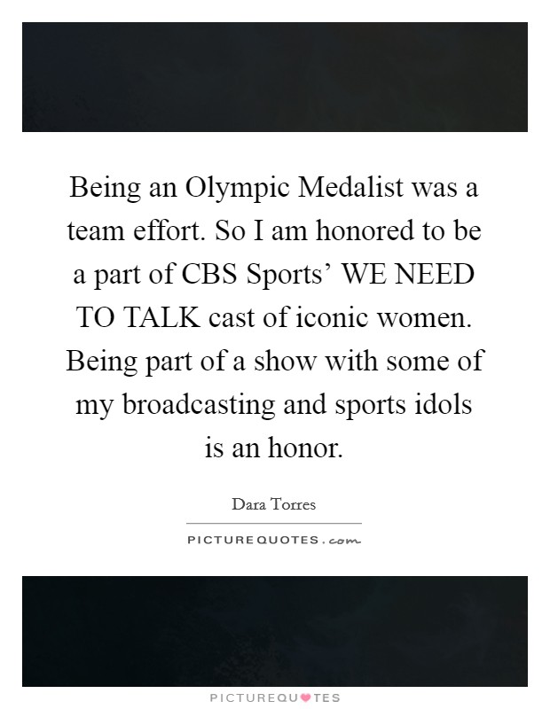 Being an Olympic Medalist was a team effort. So I am honored to be a part of CBS Sports' WE NEED TO TALK cast of iconic women. Being part of a show with some of my broadcasting and sports idols is an honor Picture Quote #1