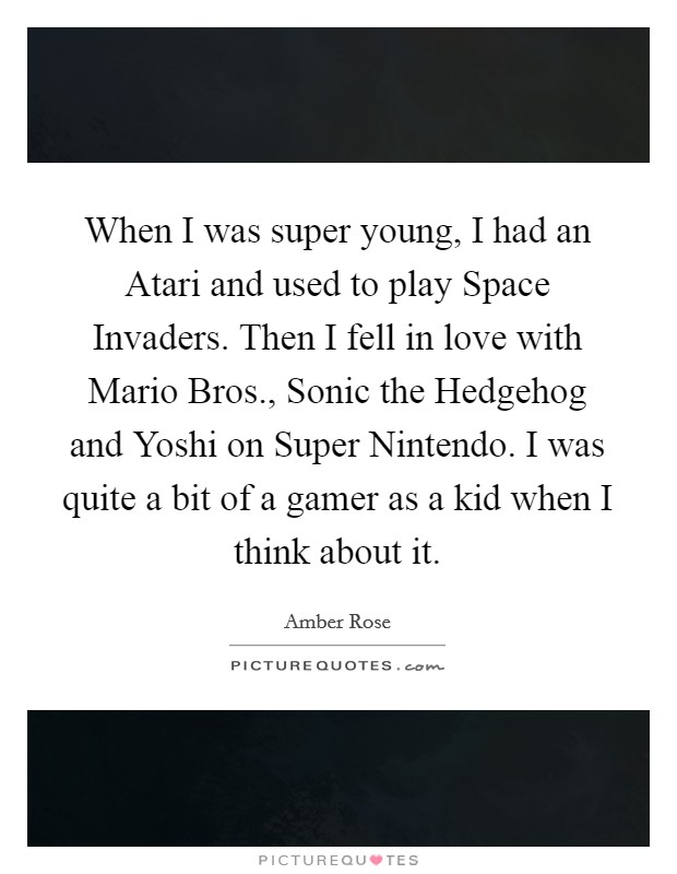 When I was super young, I had an Atari and used to play Space Invaders. Then I fell in love with Mario Bros., Sonic the Hedgehog and Yoshi on Super Nintendo. I was quite a bit of a gamer as a kid when I think about it Picture Quote #1
