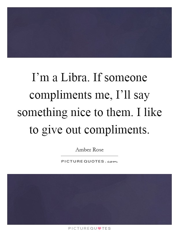 I'm a Libra. If someone compliments me, I'll say something nice to them. I like to give out compliments Picture Quote #1