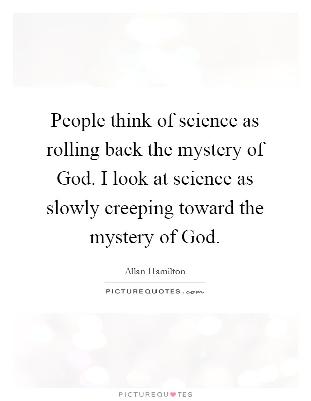 People think of science as rolling back the mystery of God. I look at science as slowly creeping toward the mystery of God Picture Quote #1