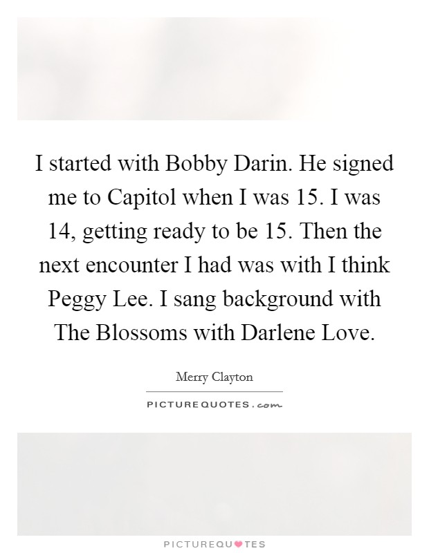 I started with Bobby Darin. He signed me to Capitol when I was 15. I was 14, getting ready to be 15. Then the next encounter I had was with I think Peggy Lee. I sang background with The Blossoms with Darlene Love Picture Quote #1