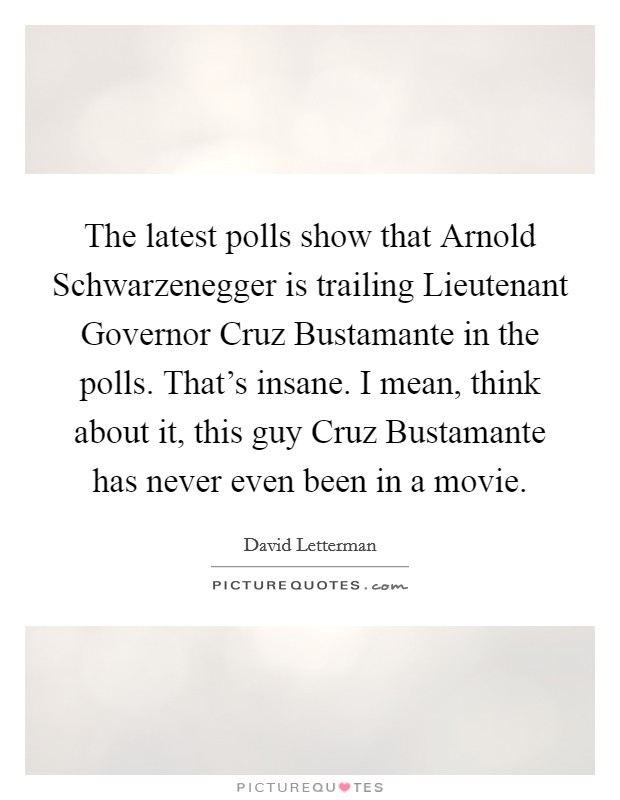 The latest polls show that Arnold Schwarzenegger is trailing Lieutenant Governor Cruz Bustamante in the polls. That's insane. I mean, think about it, this guy Cruz Bustamante has never even been in a movie Picture Quote #1