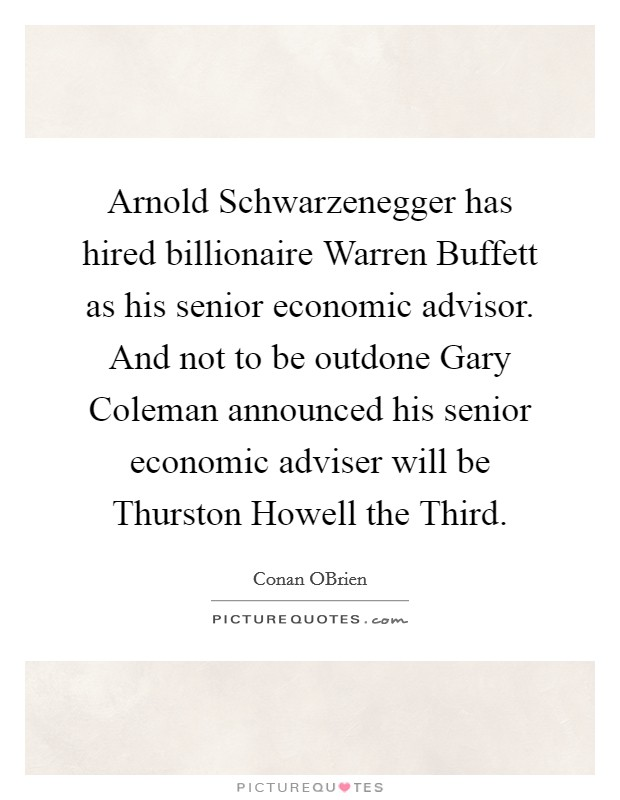 Arnold Schwarzenegger has hired billionaire Warren Buffett as his senior economic advisor. And not to be outdone Gary Coleman announced his senior economic adviser will be Thurston Howell the Third Picture Quote #1