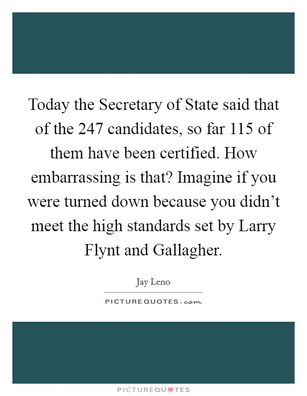 Today the Secretary of State said that of the 247 candidates, so far 115 of them have been certified. How embarrassing is that? Imagine if you were turned down because you didn't meet the high standards set by Larry Flynt and Gallagher Picture Quote #1