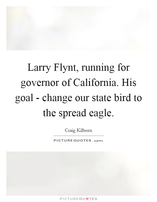 Larry Flynt, running for governor of California. His goal - change our state bird to the spread eagle Picture Quote #1