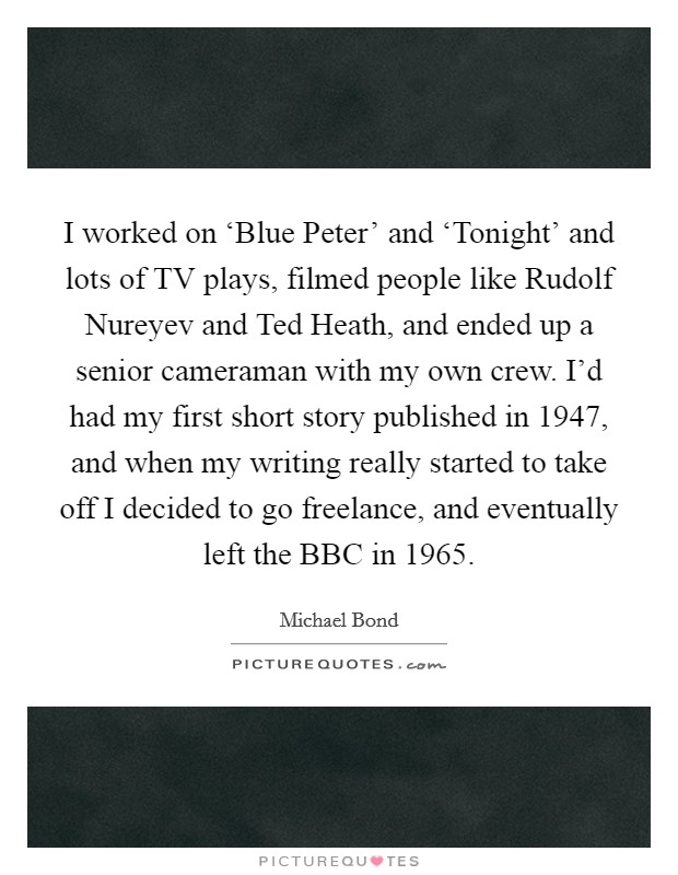 I worked on 'Blue Peter' and 'Tonight' and lots of TV plays, filmed people like Rudolf Nureyev and Ted Heath, and ended up a senior cameraman with my own crew. I'd had my first short story published in 1947, and when my writing really started to take off I decided to go freelance, and eventually left the BBC in 1965 Picture Quote #1