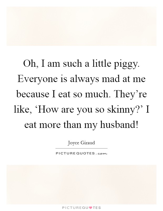 Oh, I am such a little piggy. Everyone is always mad at me because I eat so much. They're like, 'How are you so skinny?' I eat more than my husband! Picture Quote #1
