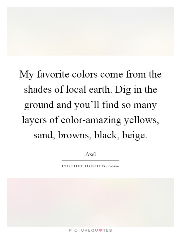 My favorite colors come from the shades of local earth. Dig in the ground and you'll find so many layers of color-amazing yellows, sand, browns, black, beige Picture Quote #1