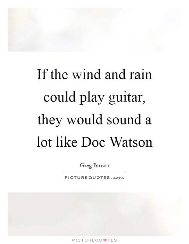 If the wind and rain could play guitar, they would sound a lot like Doc Watson Picture Quote #1