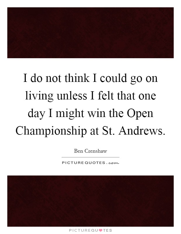 I do not think I could go on living unless I felt that one day I might win the Open Championship at St. Andrews Picture Quote #1