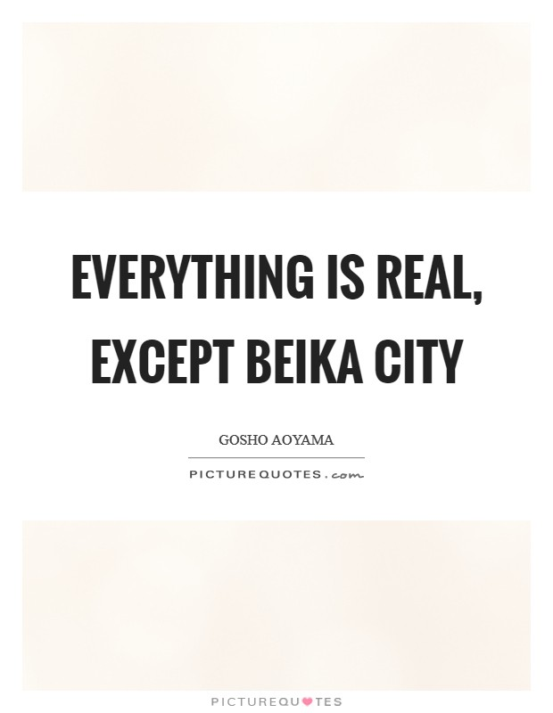 Everything is real, except Beika City Picture Quote #1