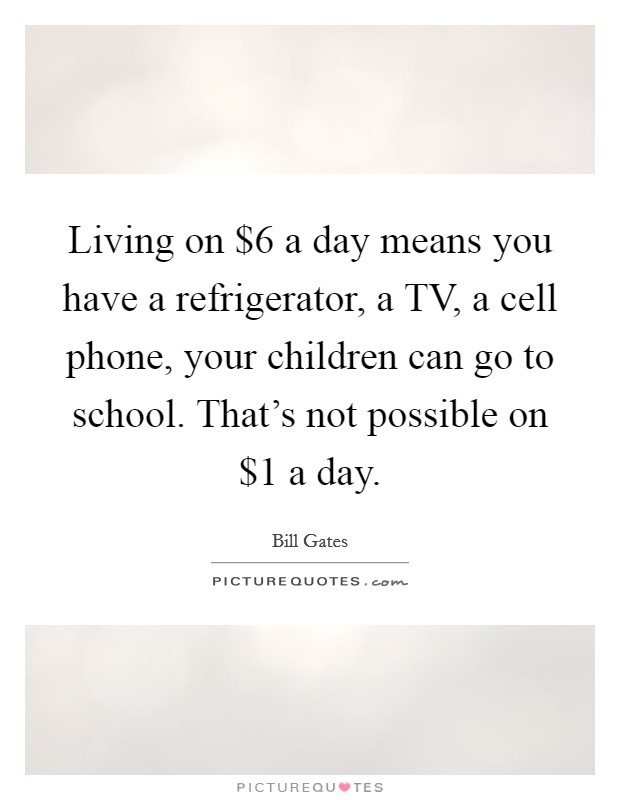 Living on $6 a day means you have a refrigerator, a TV, a cell phone, your children can go to school. That's not possible on $1 a day Picture Quote #1