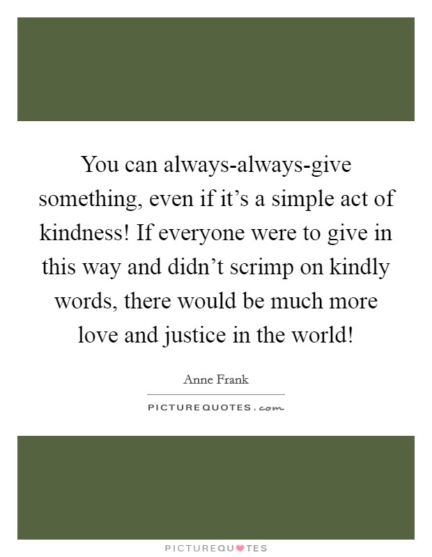 You can always-always-give something, even if it's a simple act of kindness! If everyone were to give in this way and didn't scrimp on kindly words, there would be much more love and justice in the world! Picture Quote #1