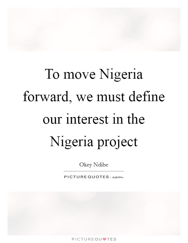 To move Nigeria forward, we must define our interest in the Nigeria project Picture Quote #1