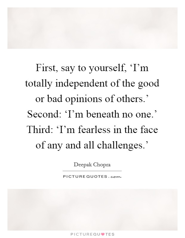 First, say to yourself, 'I'm totally independent of the good or bad opinions of others.' Second: 'I'm beneath no one.' Third: 'I'm fearless in the face of any and all challenges.' Picture Quote #1