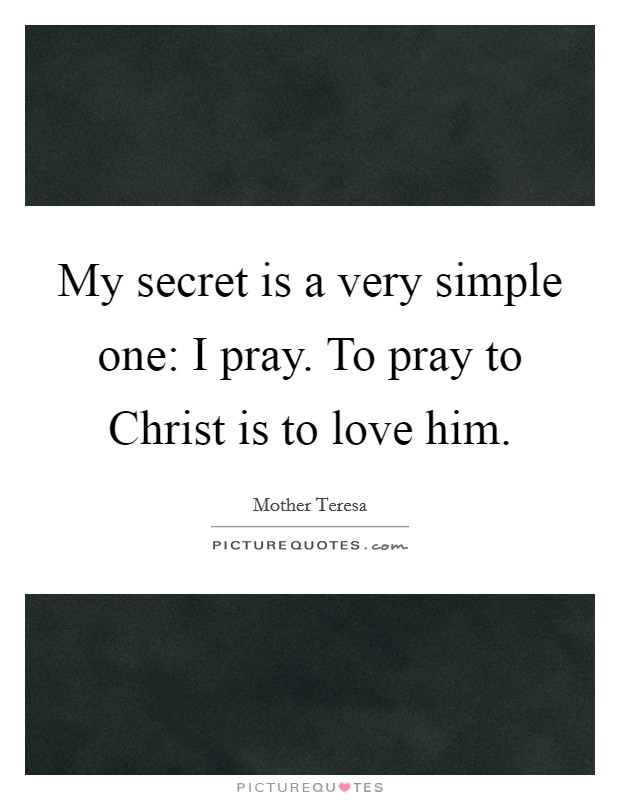 My secret is a very simple one: I pray. To pray to Christ is to love him Picture Quote #1