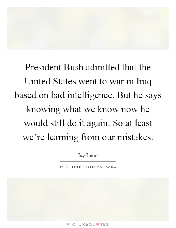 President Bush admitted that the United States went to war in Iraq based on bad intelligence. But he says knowing what we know now he would still do it again. So at least we're learning from our mistakes Picture Quote #1