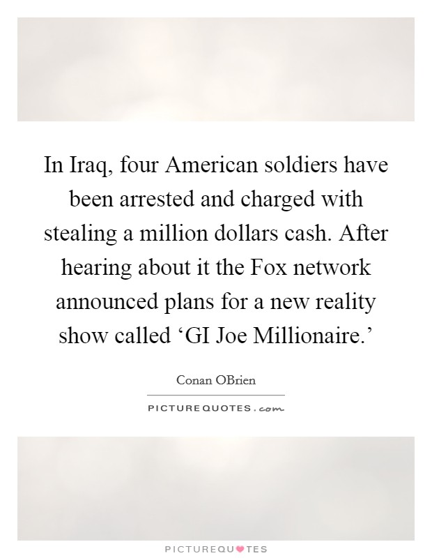In Iraq, four American soldiers have been arrested and charged with stealing a million dollars cash. After hearing about it the Fox network announced plans for a new reality show called 'GI Joe Millionaire.' Picture Quote #1