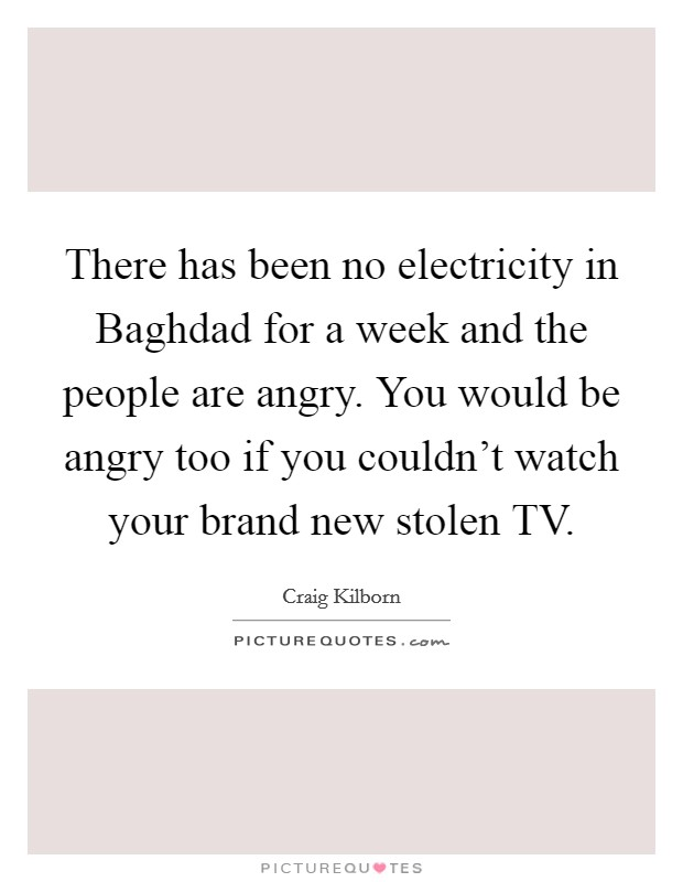 There has been no electricity in Baghdad for a week and the people are angry. You would be angry too if you couldn't watch your brand new stolen TV Picture Quote #1