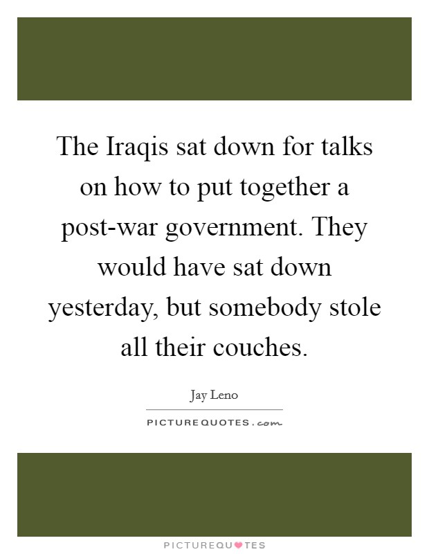 The Iraqis sat down for talks on how to put together a post-war government. They would have sat down yesterday, but somebody stole all their couches Picture Quote #1