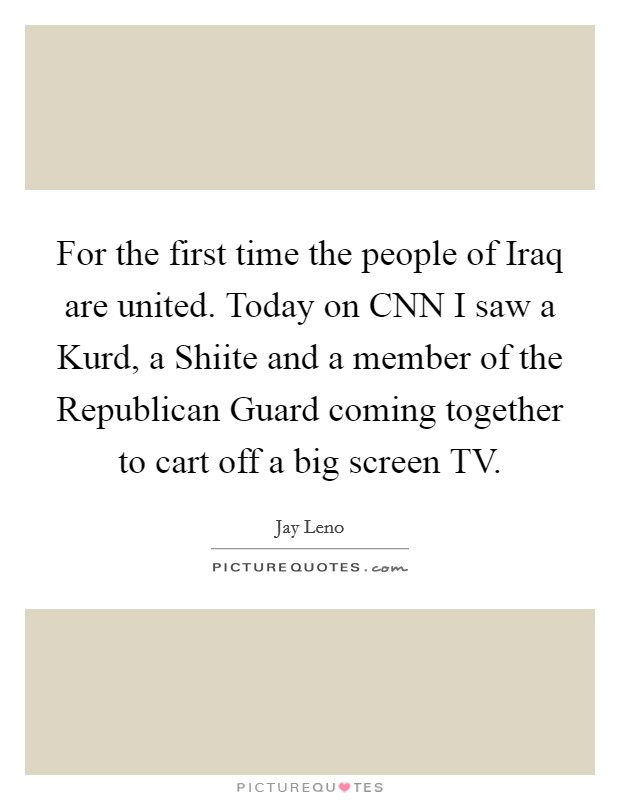 For the first time the people of Iraq are united. Today on CNN I saw a Kurd, a Shiite and a member of the Republican Guard coming together to cart off a big screen TV Picture Quote #1