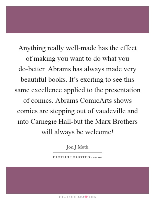 Anything really well-made has the effect of making you want to do what you do-better. Abrams has always made very beautiful books. It's exciting to see this same excellence applied to the presentation of comics. Abrams ComicArts shows comics are stepping out of vaudeville and into Carnegie Hall-but the Marx Brothers will always be welcome! Picture Quote #1