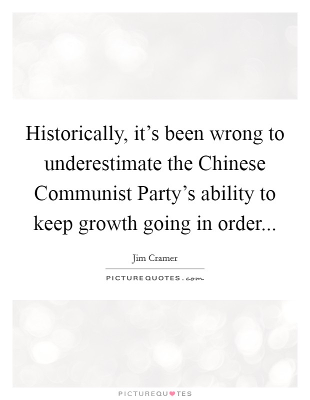 Historically, it's been wrong to underestimate the Chinese Communist Party's ability to keep growth going in order Picture Quote #1