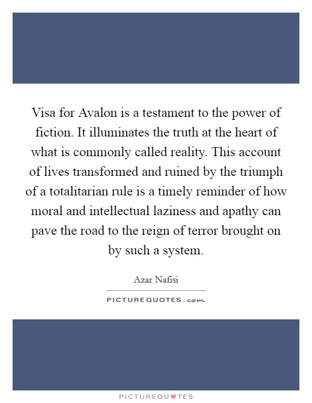 Visa for Avalon is a testament to the power of fiction. It illuminates the truth at the heart of what is commonly called reality. This account of lives transformed and ruined by the triumph of a totalitarian rule is a timely reminder of how moral and intellectual laziness and apathy can pave the road to the reign of terror brought on by such a system Picture Quote #1