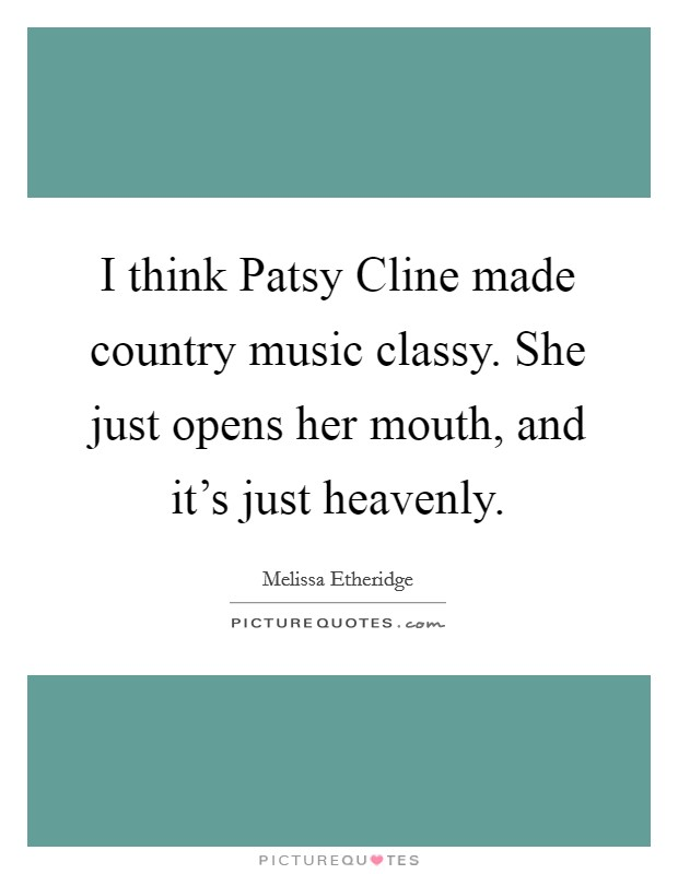 I think Patsy Cline made country music classy. She just opens her mouth, and it's just heavenly Picture Quote #1