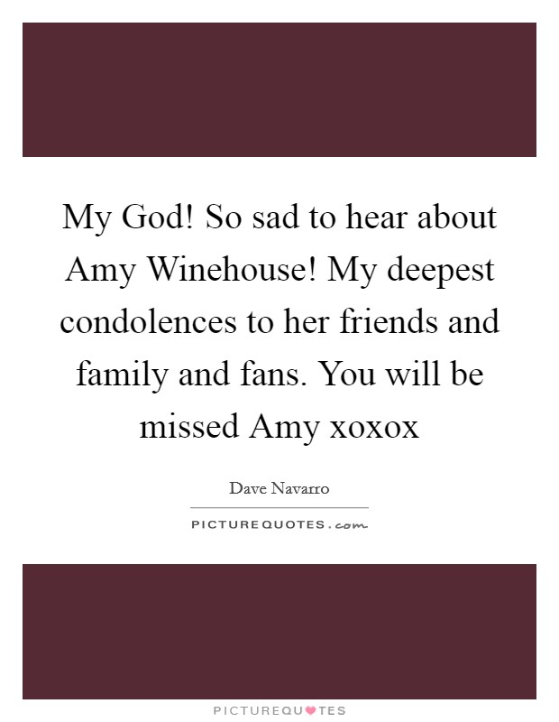 My God! So sad to hear about Amy Winehouse! My deepest condolences to her friends and family and fans. You will be missed Amy xoxox Picture Quote #1
