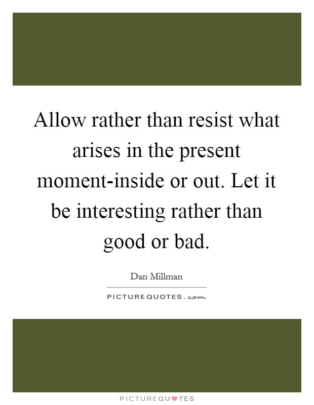 Allow rather than resist what arises in the present moment-inside or out. Let it be interesting rather than good or bad Picture Quote #1