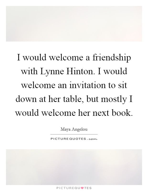 I would welcome a friendship with Lynne Hinton. I would welcome an invitation to sit down at her table, but mostly I would welcome her next book Picture Quote #1