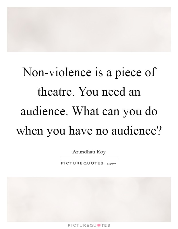 Non-violence is a piece of theatre. You need an audience. What can you do when you have no audience? Picture Quote #1