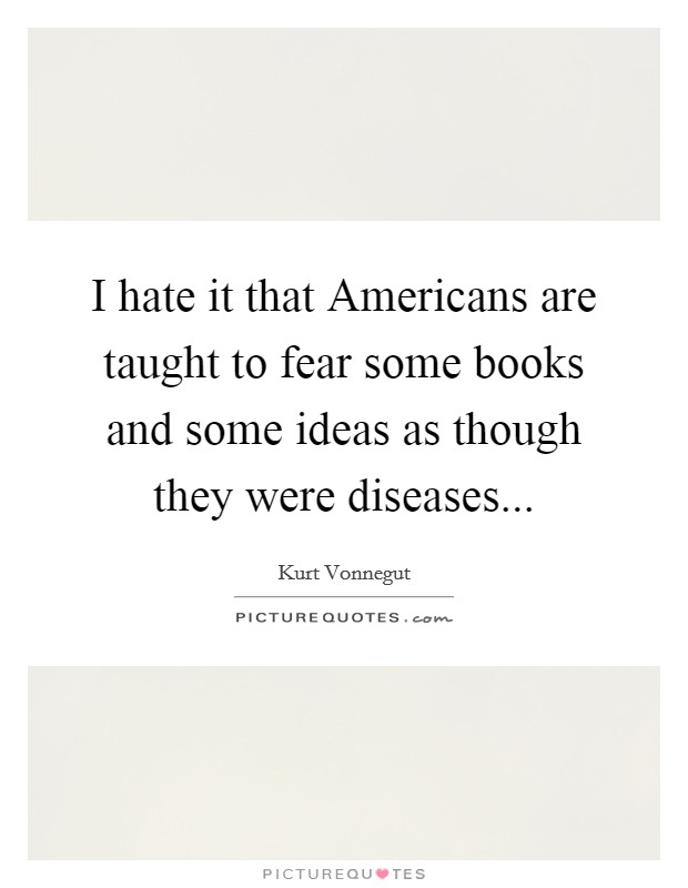 I hate it that Americans are taught to fear some books and some ideas as though they were diseases Picture Quote #1