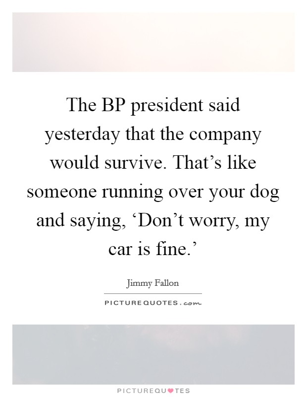 Quote Bp Mesmerizing The Bp President Said Yesterday That The Company Would Survive