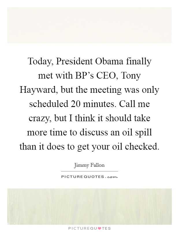 Today, President Obama finally met with BP's CEO, Tony Hayward, but the meeting was only scheduled 20 minutes. Call me crazy, but I think it should take more time to discuss an oil spill than it does to get your oil checked Picture Quote #1