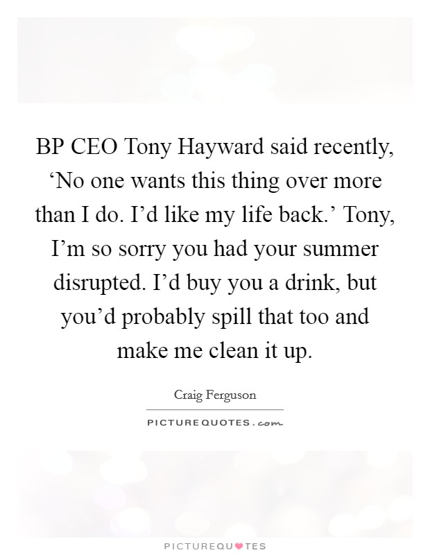 BP CEO Tony Hayward said recently, 'No one wants this thing over more than I do. I'd like my life back.' Tony, I'm so sorry you had your summer disrupted. I'd buy you a drink, but you'd probably spill that too and make me clean it up Picture Quote #1