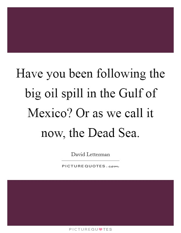 Have you been following the big oil spill in the Gulf of Mexico? Or as we call it now, the Dead Sea Picture Quote #1