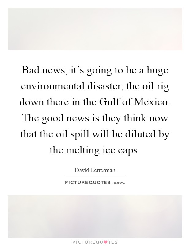 Bad news, it's going to be a huge environmental disaster, the oil rig down there in the Gulf of Mexico. The good news is they think now that the oil spill will be diluted by the melting ice caps Picture Quote #1