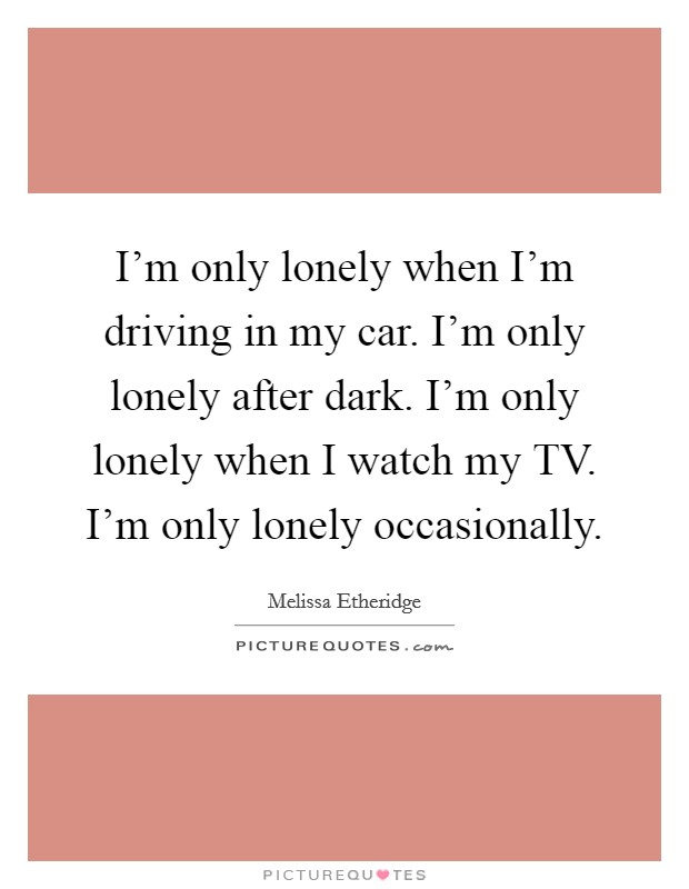 I'm only lonely when I'm driving in my car. I'm only lonely after dark. I'm only lonely when I watch my TV. I'm only lonely occasionally Picture Quote #1
