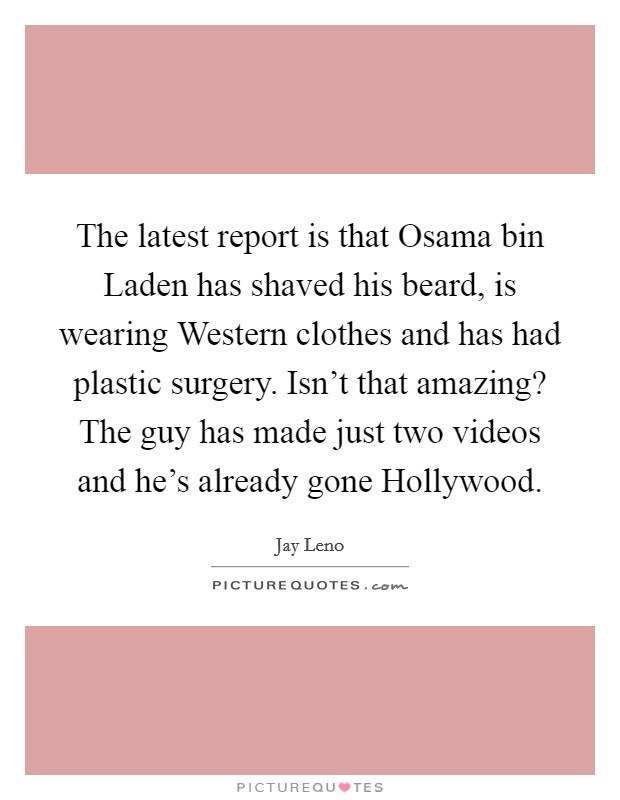 The latest report is that Osama bin Laden has shaved his beard, is wearing Western clothes and has had plastic surgery. Isn't that amazing? The guy has made just two videos and he's already gone Hollywood Picture Quote #1
