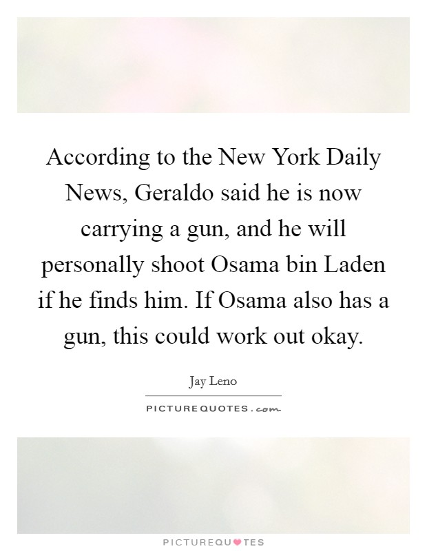 According to the New York Daily News, Geraldo said he is now carrying a gun, and he will personally shoot Osama bin Laden if he finds him. If Osama also has a gun, this could work out okay Picture Quote #1